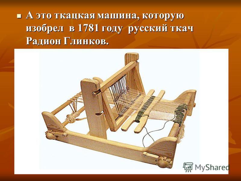 А это ткацкая машина, которую изобрел в 1781 году русский ткач Радион Глинков. А это ткацкая машина, которую изобрел в 1781 году русский ткач Радион Глинков.