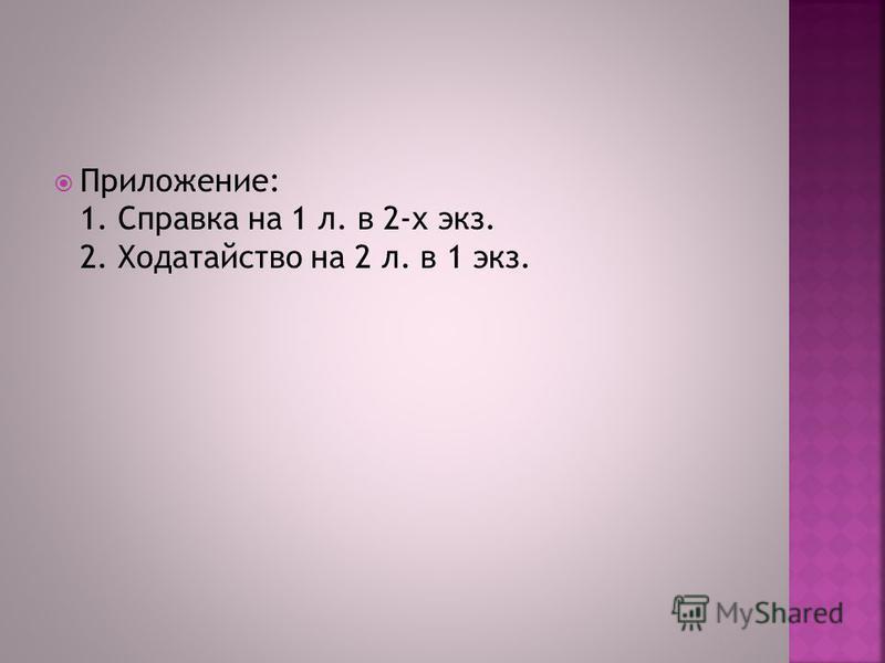 Приложение: 1. Справка на 1 л. в 2-х экз. 2. Ходатайство на 2 л. в 1 экз.