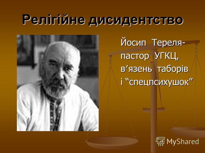 Релігійне дисидентство Йосип Тереля- Йосип Тереля- пастор УГКЦ, пастор УГКЦ, вязень таборів вязень таборів і спецпсихушок і спецпсихушок