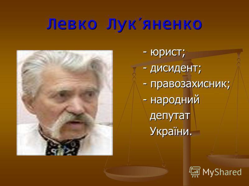 Левко Лук´яненко - юрист; - юрист; - дисидент; - дисидент; - правозахисник; - правозахисник; - народний - народний депутат депутат України. України.