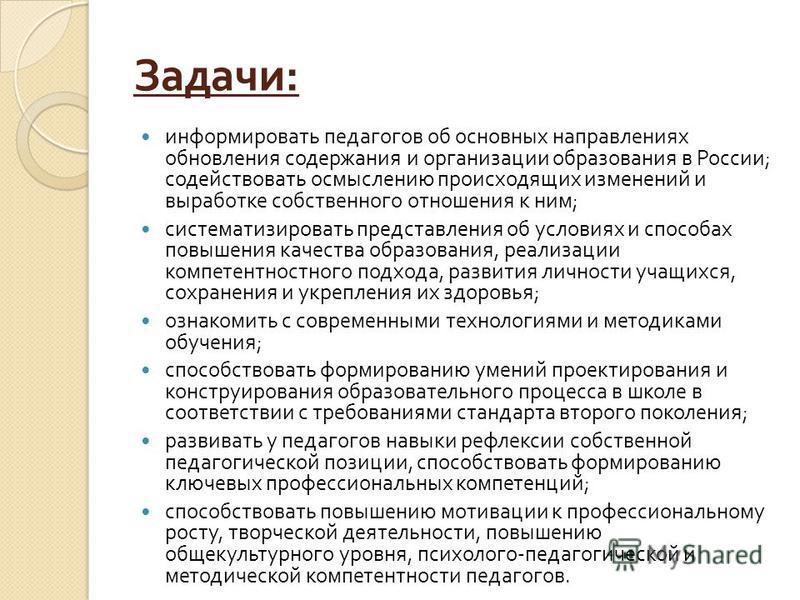 Задачи : информировать педагогов об основных направлениях обновления содержания и организации образования в России ; содействовать осмыслению происходящих изменений и выработке собственного отношения к ним ; систематизировать представления об условия