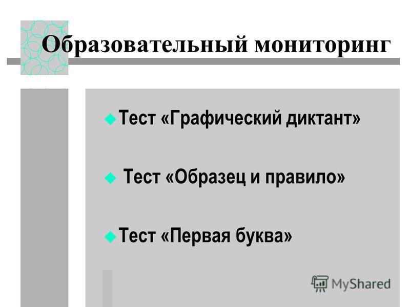 Образовательный мониторинг Тест «Графический диктант» Тест «Образец и правило» Тест «Первая буква»