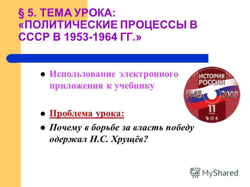 Использование электронного приложения к учебнику Проблема урока: Почему в борьбе за власть победу одержал Н.С. Хрущёв? § 5. ТЕМА УРОКА: «ПОЛИТИЧЕСКИЕ ПРОЦЕССЫ В СССР В 1953-1964 ГГ.»