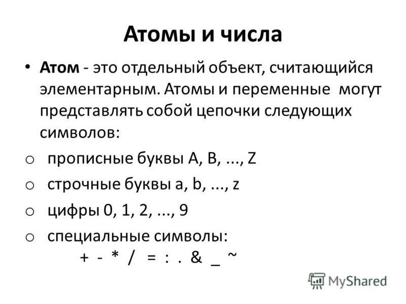 Атомы и числа Атом - это отдельный объект, считающийся элементарным. Атомы и переменные могут представлять собой цепочки следующих символов: o прописные буквы А, В,..., Z o строчные буквы а, b,..., z o цифры 0, 1, 2,..., 9 o специальные символы: + -
