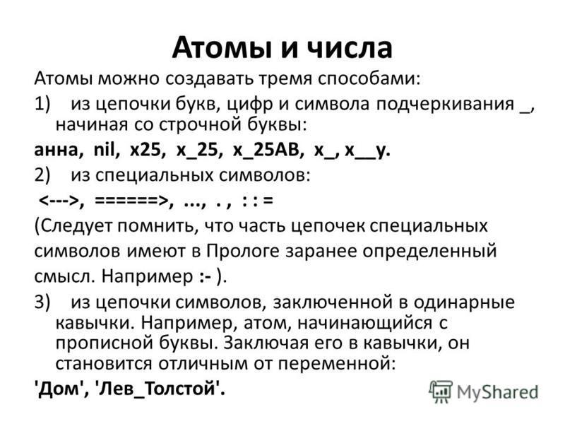 Атомы и числа Атомы можно создавать тремя способами: 1) из цепочки букв, цифр и символа подчеркивания _, начиная со строчной буквы: анна, nil, х 25, х_25, х_25AB, х_, х__у. 2) из специальных символов:, ======>,...,., : : = (Следует помнить, что часть