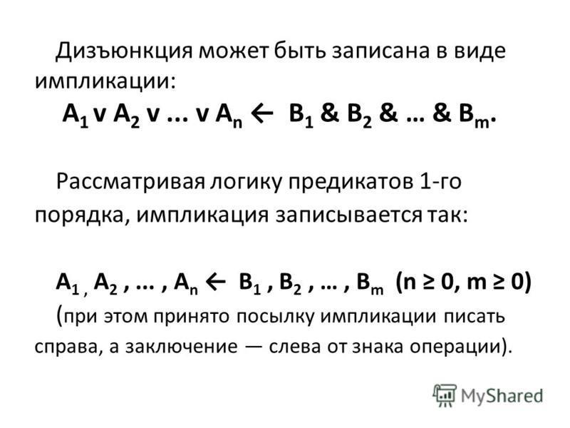 Дизъюнкция может быть записана в виде импликации: A 1 v А 2 v... v A n В 1 & B 2 & … & B m. Рассматривая логику предикатов 1-го порядка, импликация записывается так: A 1, А 2,..., A n В 1, B 2, …, B m (n 0, m 0) ( при этом принято посылку импликации