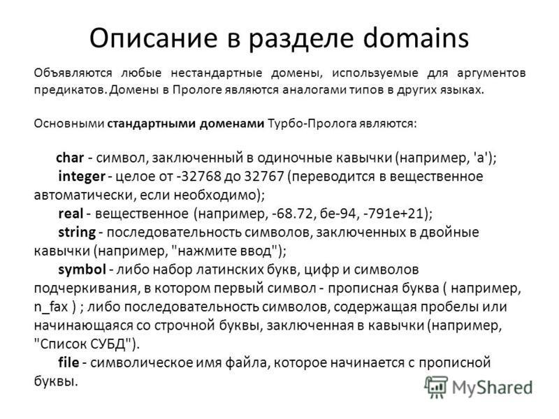 Описание в разделе domains Объявляются любые нестандартные домены, используемые для аргументов предикатов. Домены в Прологе являются аналогами типов в других языках. Основными стандартными доменами Турбо-Пролога являются: char - символ, заключенный в