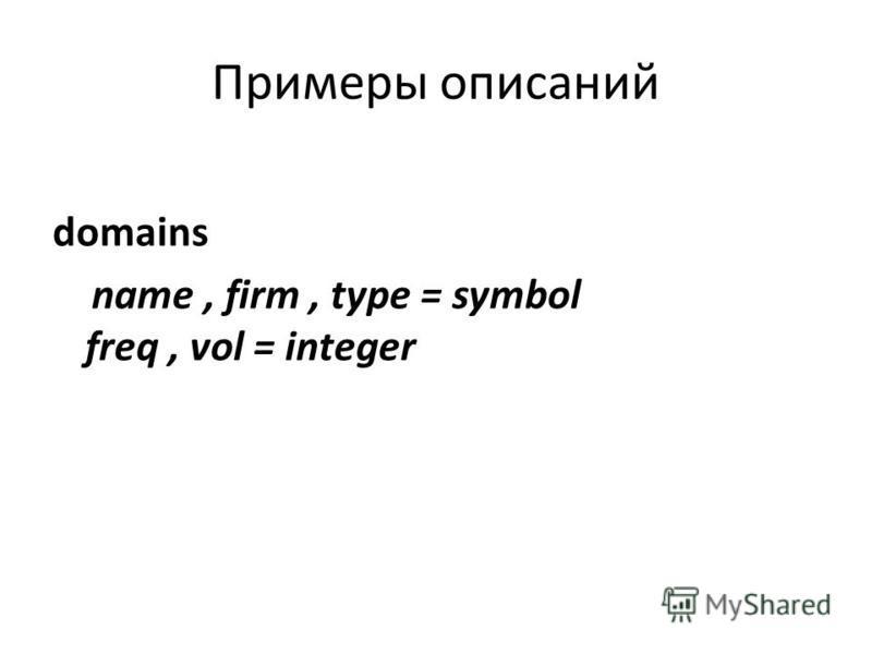 Примеры описаний domains name, firm, type = symbol freq, vol = integer