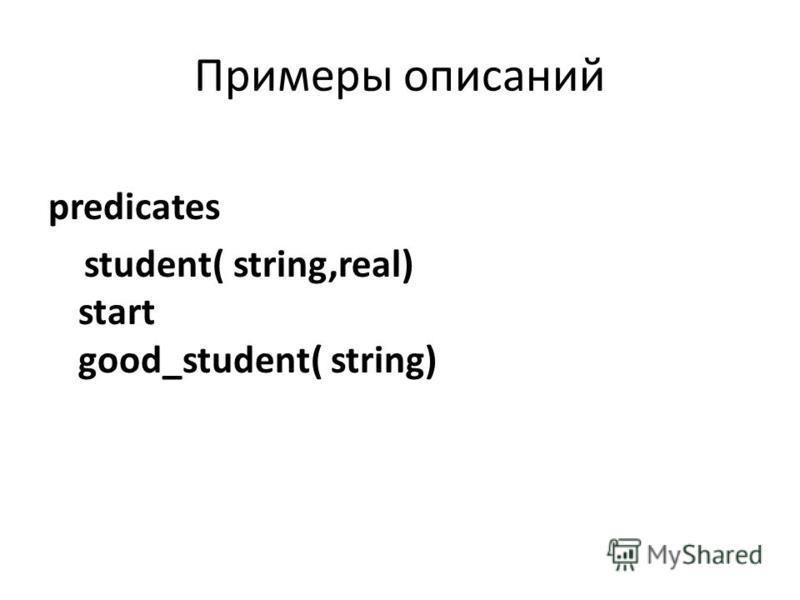 Примеры описаний predicates student( string,real) start good_student( string)