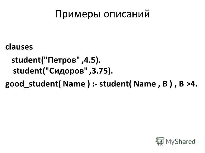 Примеры описаний clauses student(Петров,4.5). student(Сидоров,3.75). good_student( Name ) :- student( Name, В ), В >4.