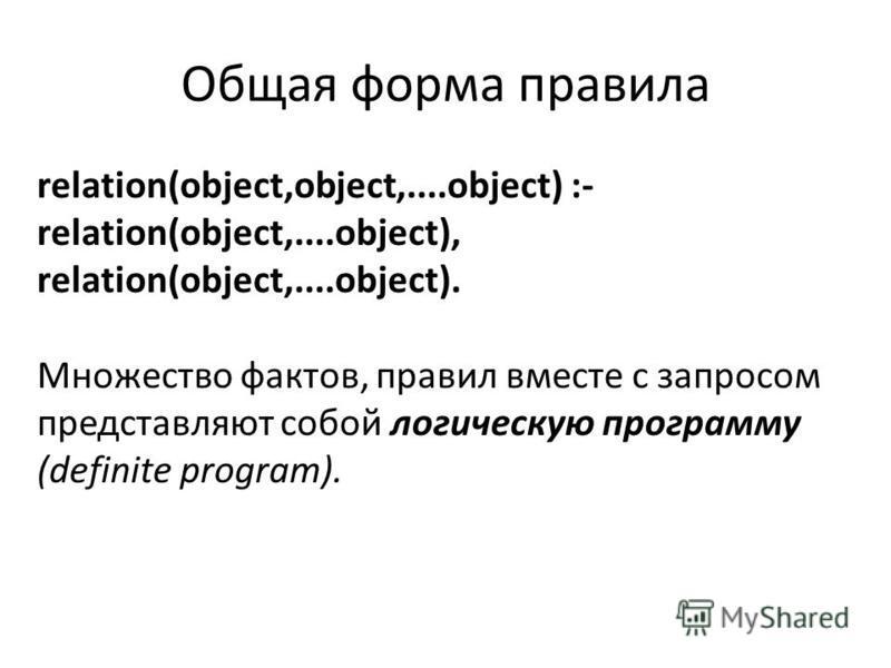 Общая форма правила relation(object,object,....object) :- relation(object,....object), relation(object,....object). Множество фактов, правил вместе с запросом представляют собой логическую программу (definite program).