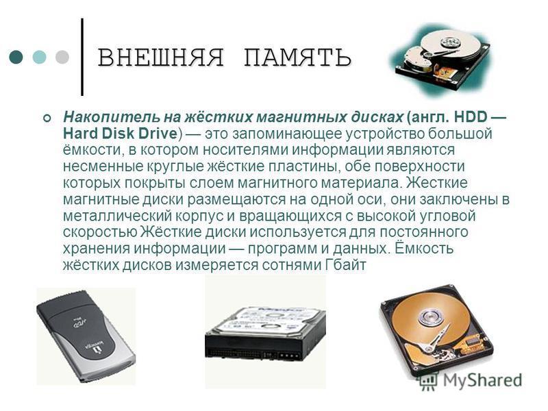 ВНЕШНЯЯ ПАМЯТЬ Накопитель на жёстких магнитных дисках (англ. HDD Hard Disk Drive) это запоминающее устройство большой ёмкости, в котором носителями информации являются несменные круглые жёсткие пластины, обе поверхности которых покрыты слоем магнитно