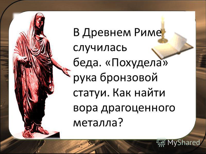 В Древнем Риме случилась беда. «Похудела» рука бронзовой статуи. Как найти вора драгоценного металла?