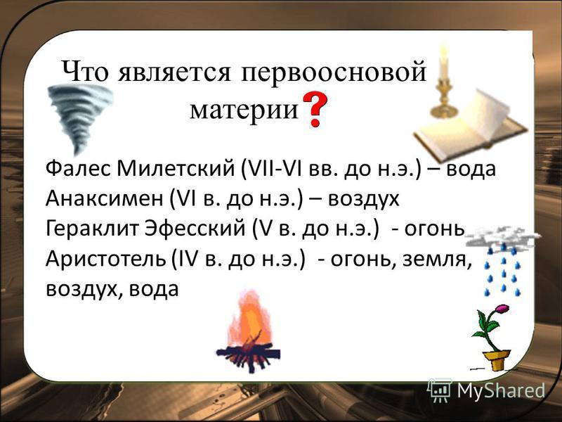 Что является первоосновой материи Фалес Милетский (VII-VI вв. до н.э.) – вода Анаксимен (VI в. до н.э.) – воздух Гераклит Эфесский (V в. до н.э.) - огонь Аристотель (IV в. до н.э.) - огонь, земля, воздух, вода