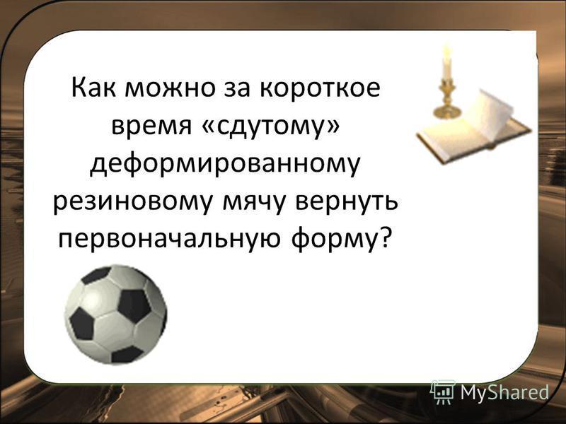 Как можно за короткое время «сдутому» деформированному резиновому мячу вернуть первоначальную форму?