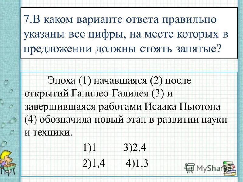 Эпоха (1) начавшаяся (2) после открытий Галилео Галилея (3) и завершившаяся работами Исаака Ньютона (4) обозначила новый этап в развитии науки и техники. 1)1 3)2,4 2)1,4 4)1,3 7. В каком варианте ответа правильно указаны все цифры, на месте которых в