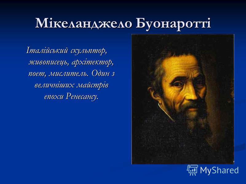 Мікеланджело Буонаротті Італійський скульптор, живописець, архітектор, поет, мислитель. Один з величніших майстрів епохи Ренесансу.