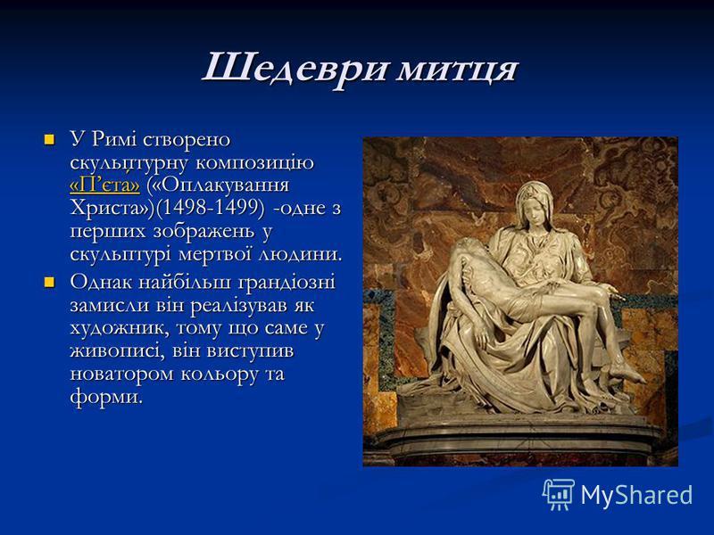 Шедеври митця У Римі створено скульптурну композицію «Пєта» («Оплакування Христа»)(1498-1499) -одне з перших зображень у скульптурі мертвої людини. У Римі створено скульптурну композицію «Пєта» («Оплакування Христа»)(1498-1499) -одне з перших зображе
