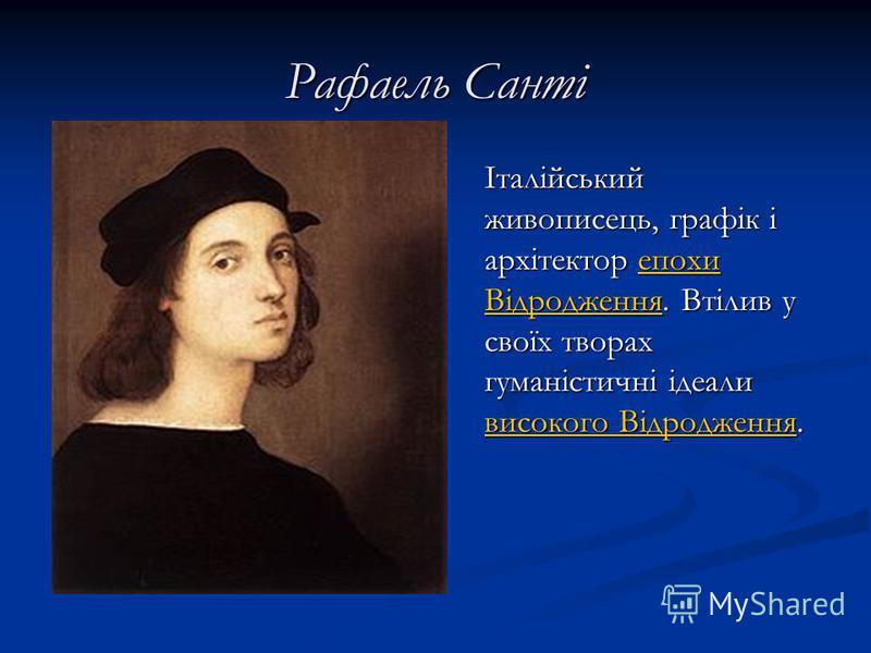 Рафаель Санті Італійський живописець, графік і архітектор епохи Відродження. Втілив у своїх творах гуманістичні ідеали високого Відродження.епохи Відродження високого Відродження