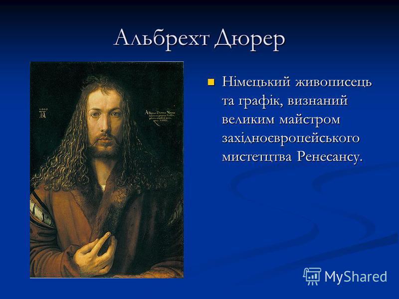 Альбрехт Дюрер Німецький живописець та графік, визнаний великим майстром західноєвропейського мистетцтва Ренесансу.