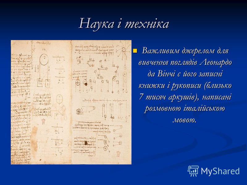 Наука і техніка Важливим джерелом для вивчення поглядів Леонардо да Вінчі є його записні книжки і рукописи (близько 7 тисяч аркушів), написані розмовною італійською мовою.