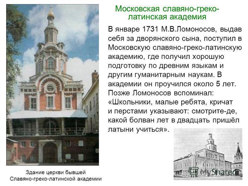 В январе 1731 М.В.Ломоносов, выдав себя за дворянского сына, поступил в Московскую славяно-греко-латинскую академию, где получил хорошую подготовку по древним языкам и другим гуманитарным наукам. В академии он проучился около 5 лет. Позже Ломоносов в