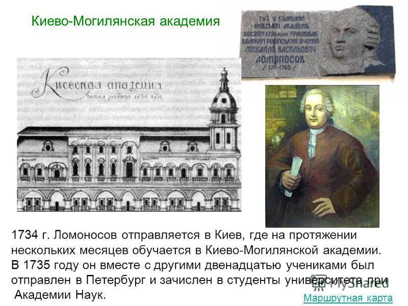 1734 г. Ломоносов отправляется в Киев, где на протяжении нескольких месяцев обучается в Киево-Могилянской академии. В 1735 году он вместе с другими двенадцатью учениками был отправлен в Петербург и зачислен в студенты университета при Академии Наук.