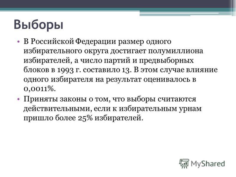 Выборы В Российской Федерации размер одного избирательного округа достигает полумиллиона избирателей, а число партий и предвыборных блоков в 1993 г. составило 13. В этом случае влияние одного избирателя на результат оценивалось в 0,0011%. Приняты зак