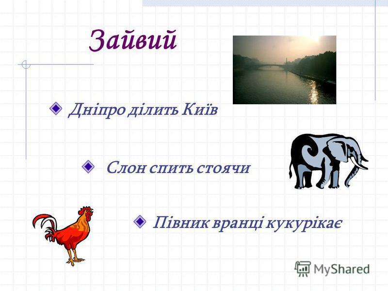 Зайвий Дніпро ділить Київ Слон спить стоячи Півник вранці кукурікає