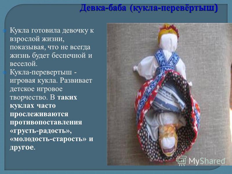 Кукла готовила девочку к взрослой жизни, показывая, что не всегда жизнь будет беспечной и веселой. Кукла-перевертыш - игровая кукла. Развивает детское игровое творчество. В таких куклах часто прослеживаются противопоставления «грусть-радость», «молод