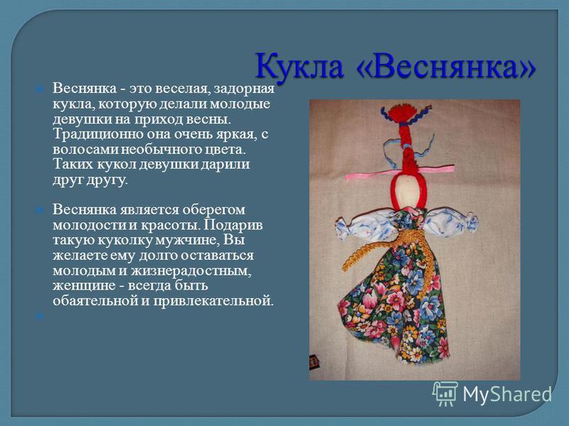 Веснянка - это веселая, задорная кукла, которую делали молодые девушки на приход весны. Традиционно она очень яркая, с волосами необычного цвета. Таких кукол девушки дарили друг другу. Веснянка является оберегом молодости и красоты. Подарив такую кук