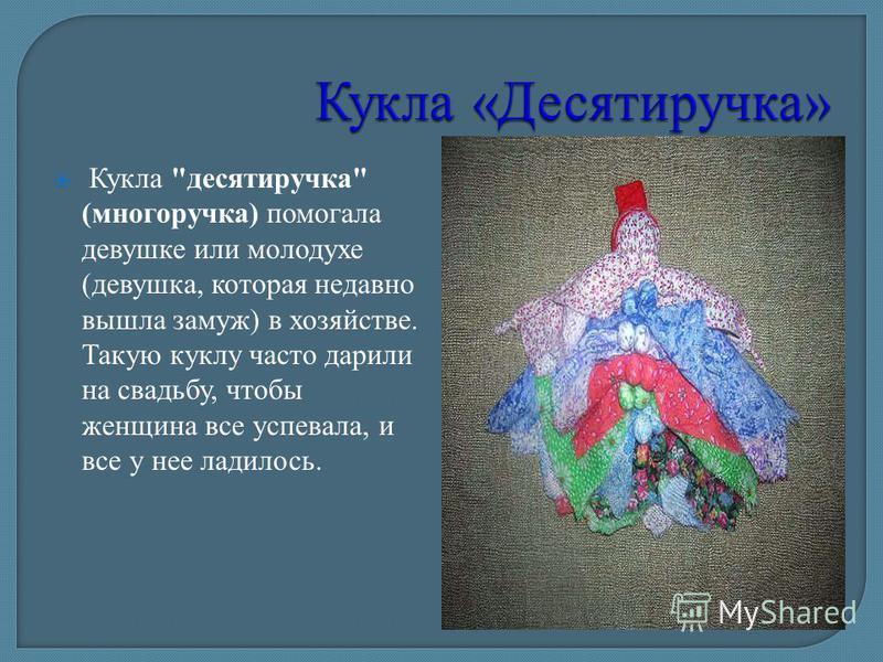 Кукла десятиручка (многоручка) помогала девушке или молодухе (девушка, которая недавно вышла замуж) в хозяйстве. Такую куклу часто дарили на свадьбу, чтобы женщина все успевала, и все у нее ладилось.