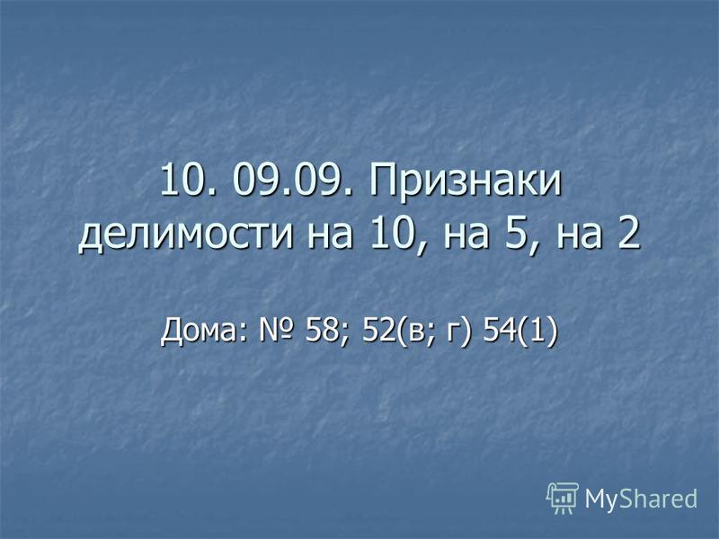 10. 09.09. Признаки делимости на 10, на 5, на 2 Дома: 58; 52(в; г) 54(1)