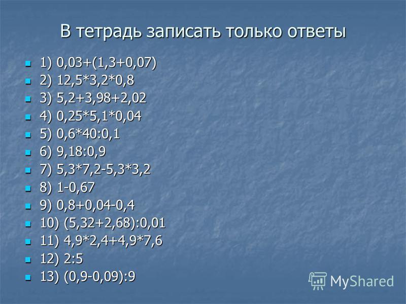В тетрадь записать только ответы 1) 0,03+(1,3+0,07) 1) 0,03+(1,3+0,07) 2) 12,5*3,2*0,8 2) 12,5*3,2*0,8 3) 5,2+3,98+2,02 3) 5,2+3,98+2,02 4) 0,25*5,1*0,04 4) 0,25*5,1*0,04 5) 0,6*40:0,1 5) 0,6*40:0,1 6) 9,18:0,9 6) 9,18:0,9 7) 5,3*7,2-5,3*3,2 7) 5,3*7