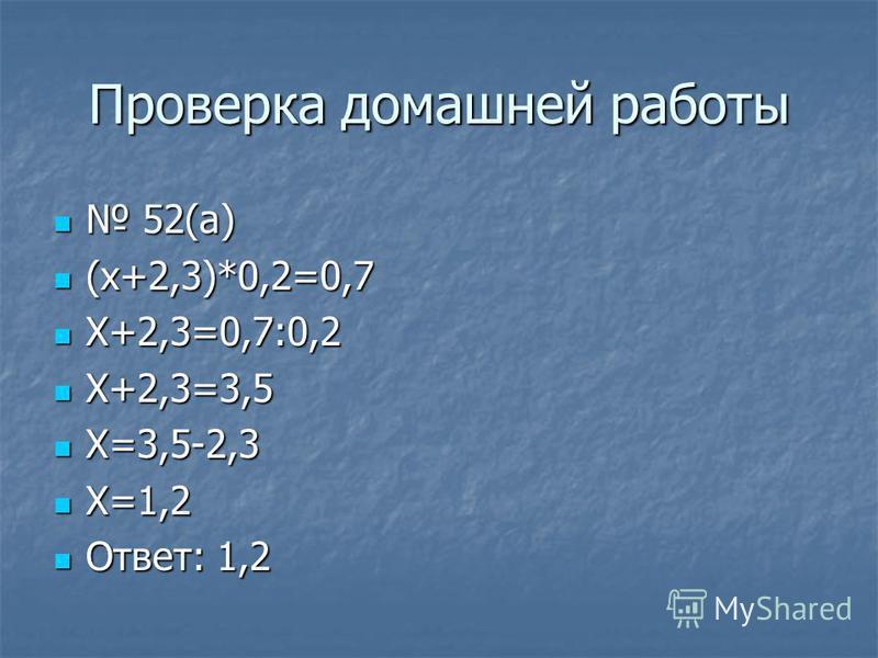 Проверка домашней работы 52(а) 52(а) (х+2,3)*0,2=0,7 (х+2,3)*0,2=0,7 Х+2,3=0,7:0,2 Х+2,3=0,7:0,2 Х+2,3=3,5 Х+2,3=3,5 Х=3,5-2,3 Х=3,5-2,3 Х=1,2 Х=1,2 Ответ: 1,2 Ответ: 1,2