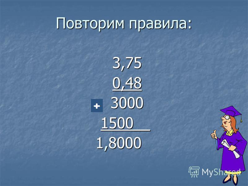 Повторим правила: 3,750,483000 1500__ 1500__ 1,8000 1,8000 +