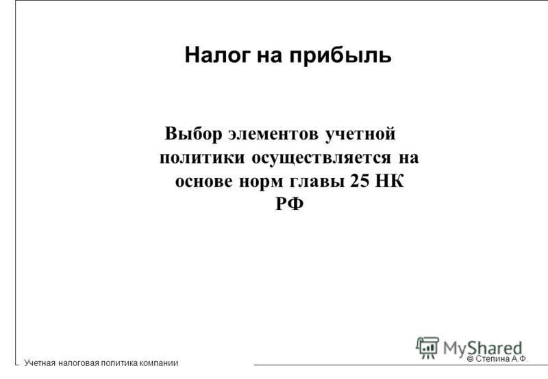 Учетная налоговая политика компании Степина А.Ф. Налог на прибыль Выбор элементов учетной политики осуществляется на основе норм главы 25 НК РФ