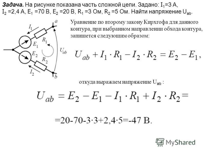 Задача. На рисунке показана часть сложной цепи. Задано: I 1 =3 А, I 2 =2,4 А, E 1 =70 В, E 2 =20 В, R 1 =3 Ом, R 2 =5 Ом. Найти напряжение U ab. Уравнение по второму закону Кирхгофа для данного контура, при выбранном направлении обхода контура, запиш