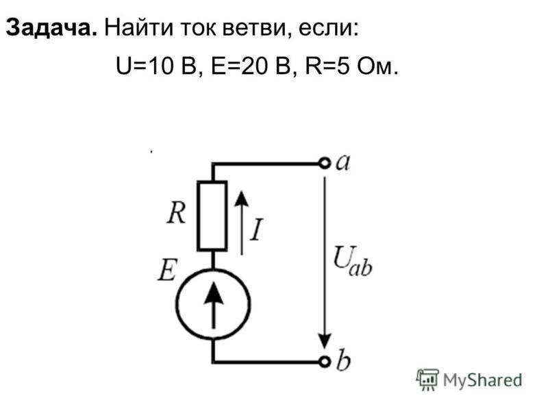 Задача. Найти ток ветви, если: U=10 В, E=20 В, R=5 Ом.