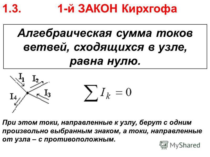 1.3. 1-й ЗАКОН Кирхгофа Алгебраическая сумма токов ветвей, сходящихся в узле, равна нулю. При этом токи, направленные к узлу, берут с одним произвольно выбранным знаком, а токи, направленные от узла – с противоположным.