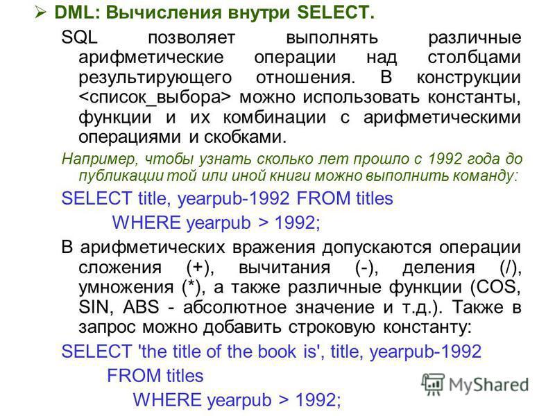 DML: Вычисления внутри SELECT. SQL позволяет выполнять различные арифметические операции над столбцами результирующего отношения. В конструкции можно использовать константы, функции и их комбинации с арифметическими операциями и скобками. Например, ч