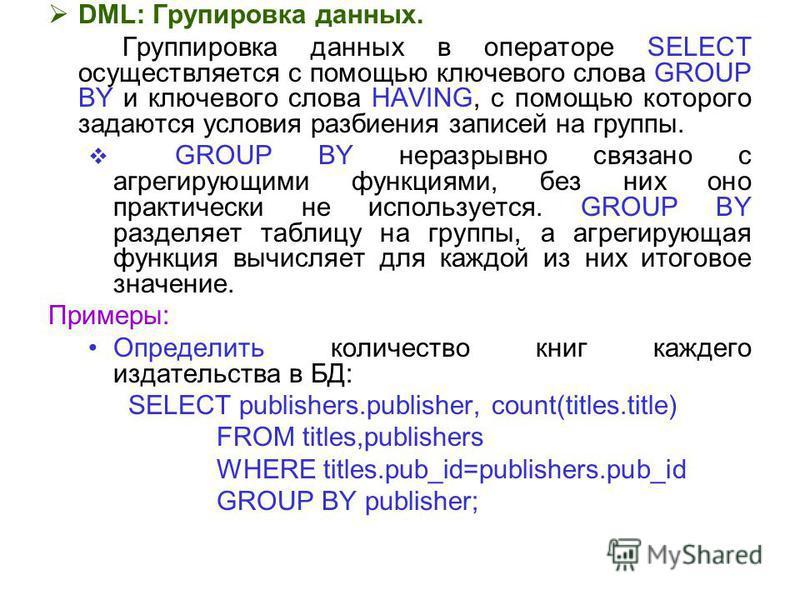 DML: Групировка данных. Группировка данных в операторе SELECT осуществляется с помощью ключевого слова GROUP BY и ключевого слова HAVING, с помощью которого задаются условия разбиения записей на группы. GROUP BY неразрывно связано с агрегирующими фун