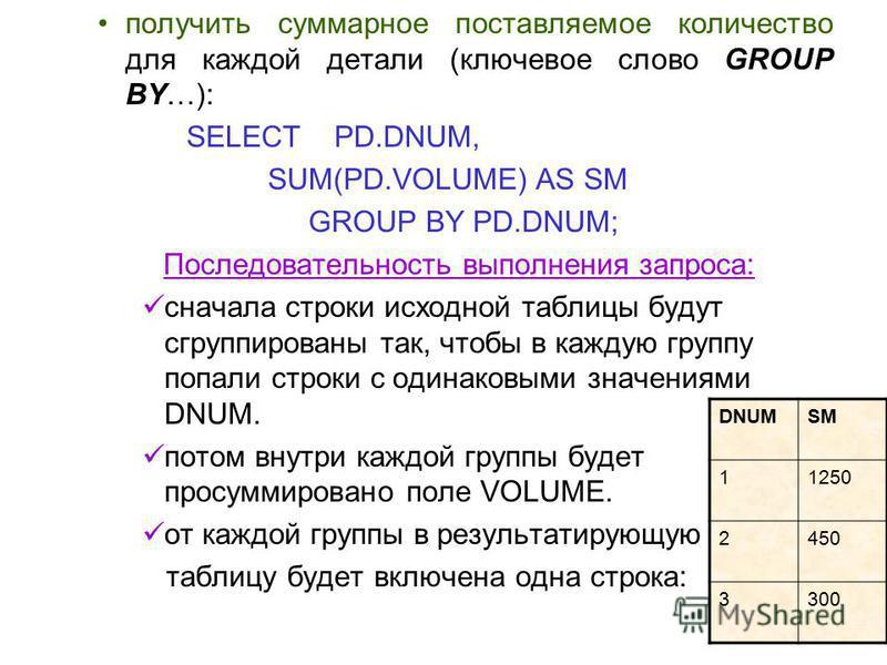получить суммарное поставляемое количество для каждой детали (ключевое слово GROUP BY…): SELECT PD.DNUM, SUM(PD.VOLUME) AS SM GROUP BY PD.DNUM; Последовательность выполнения запроса: сначала строки исходной таблицы будут сгруппированы так, чтобы в ка