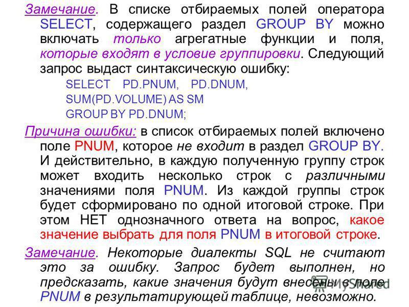 Замечание. В списке отбираемых полей оператора SELECT, содержащего раздел GROUP BY можно включать только агрегатные функции и поля, которые входят в условие группировки. Следующий запрос выдаст синтаксическую ошибку: SELECT PD.PNUM, PD.DNUM, SUM(PD.V