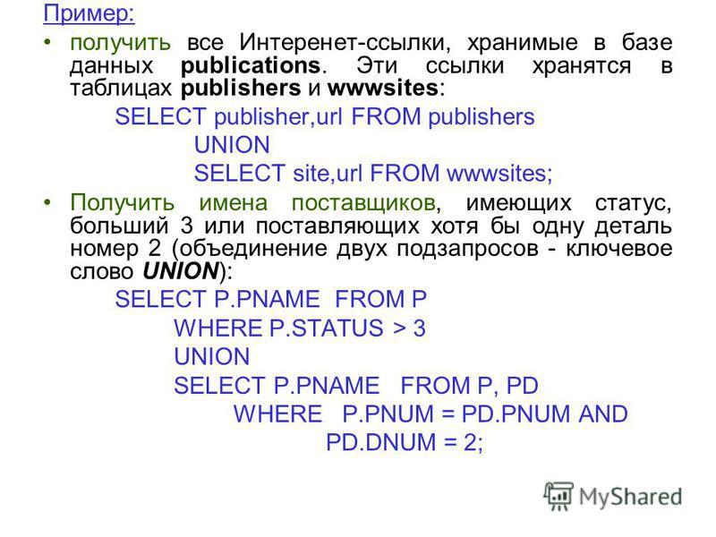 Пример: получить все Интеренет-ссылки, хранимые в базе данных publications. Эти ссылки хранятся в таблицах publishers и wwwsites: SELECT publisher,url FROM publishers UNION SELECT site,url FROM wwwsites; Получить имена поставщиков, имеющих статус, бо