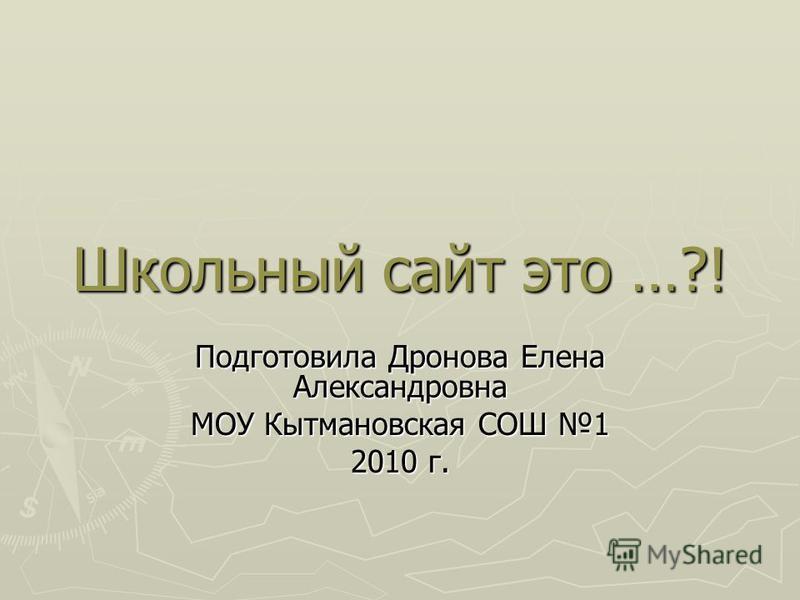 Школьный сайт это …?! Подготовила Дронова Елена Александровна МОУ Кытмановская СОШ 1 2010 г.