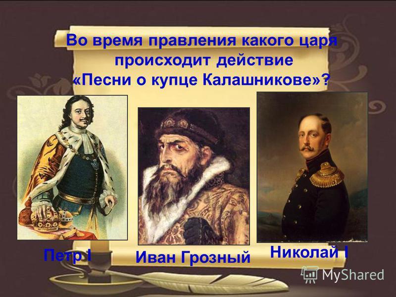 Во время правления какого царя происходит действие «Песни о купце Калашникове»? Иван Грозный Петр I Николай I