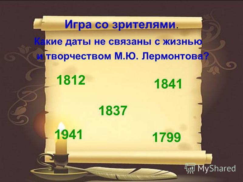 Игра со зрителями. Какие даты не связаны с жизнью и творчеством М.Ю. Лермонтова? 1941 1812 1837 1799 1841