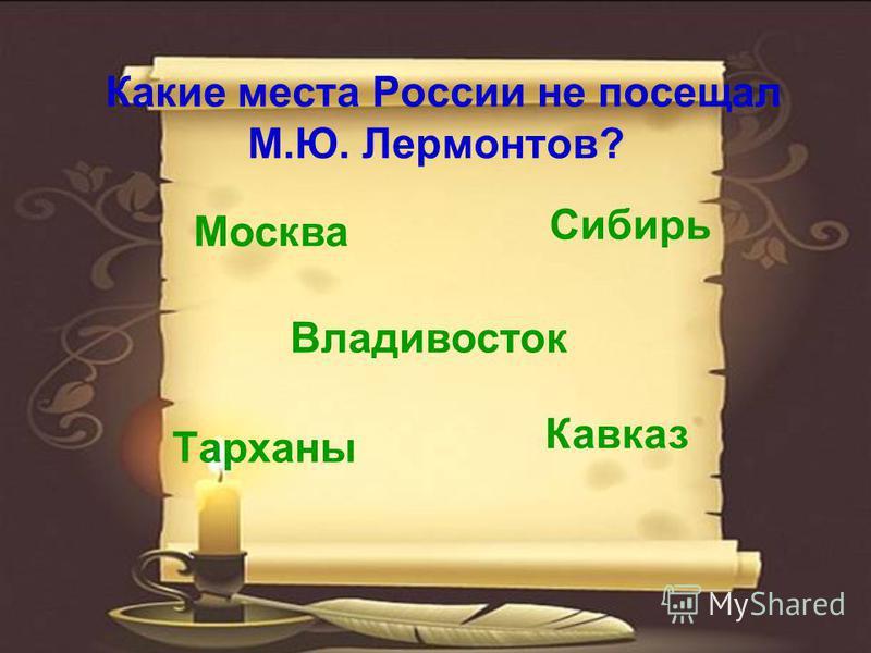Какие места России не посещал М.Ю. Лермонтов? Москва Тарханы Кавказ Сибирь Владивосток