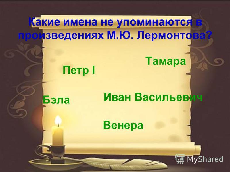 Какие имена не упоминаются в произведениях М.Ю. Лермонтова? Иван Васильевич Тамара Петр I Бэла Венера
